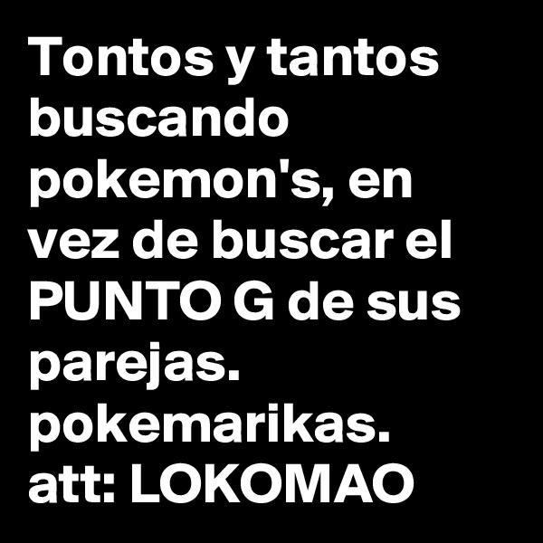 Tontos y tantos buscando pokemon's, en vez de buscar el PUNTO G de sus parejas. pokemarikas. att: LOKOMAO
