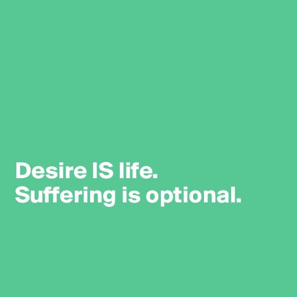 Desire IS life.  Suffering is optional.