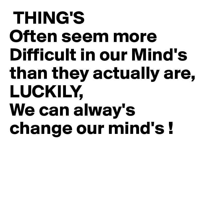 THING'S Often seem more Difficult in our Mind's than they actually are, LUCKILY, We can alway's change our mind's !