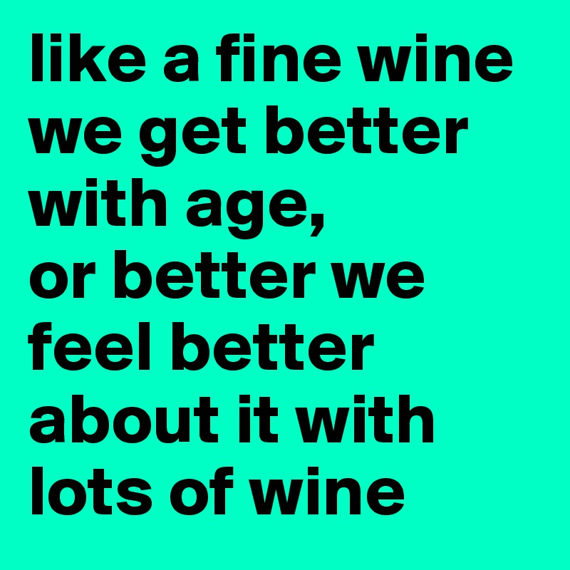 Like A Fine Wine We Get Better With Age, Or Better We Feel