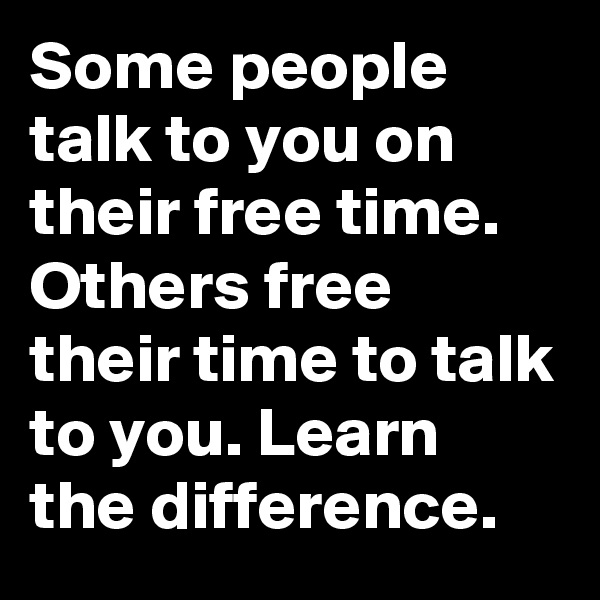 Some people talk to you on their free time.  Others free their time to talk to you. Learn the difference.