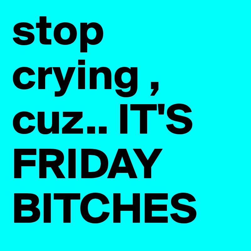 stop crying , cuz.. IT'S FRIDAY BITCHES