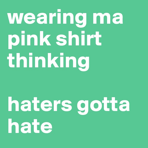 wearing ma pink shirt thinking  haters gotta hate