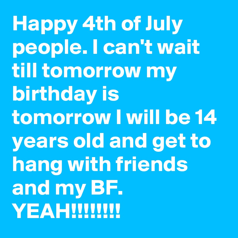 Happy 4th of July people. I can't wait till tomorrow my birthday is tomorrow I will be 14 years old and get to hang with friends and my BF. YEAH!!!!!!!!