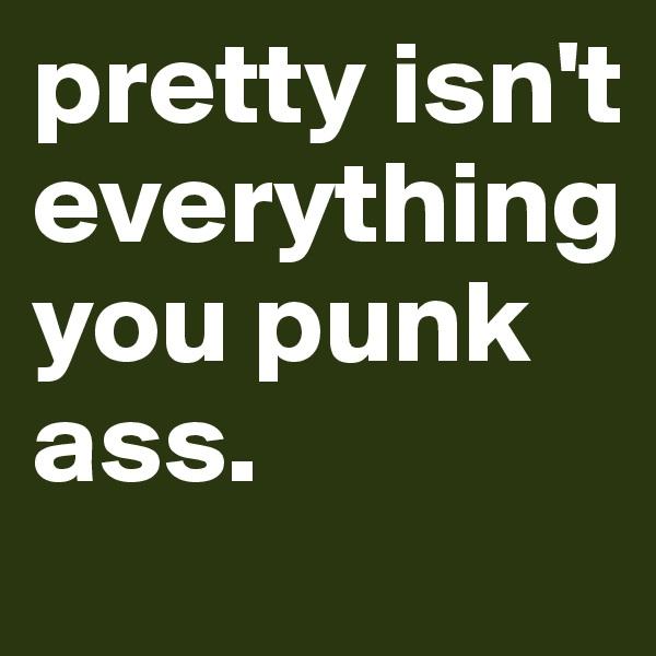 pretty isn't everything you punk ass.