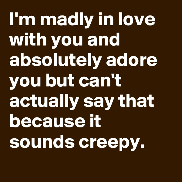 I'm madly in love with you and absolutely adore you but can't actually say that because it sounds creepy.