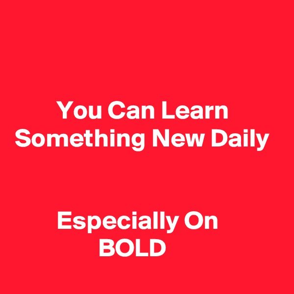 You Can Learn          Something New Daily           Especially On                            BOLD