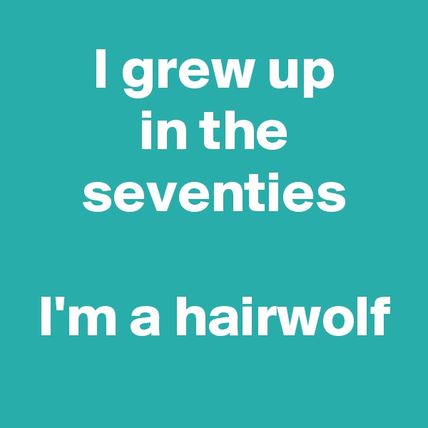 I grew up  in the  seventies   I'm a hairwolf