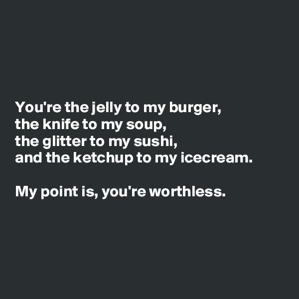 You're the jelly to my burger, the knife to my soup, the glitter to my sushi, and the ketchup to my icecream.  My point is, you're worthless.