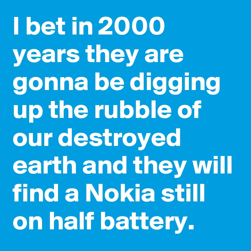 I bet in 2000 years they are gonna be digging up the rubble of our destroyed earth and they will find a Nokia still on half battery.