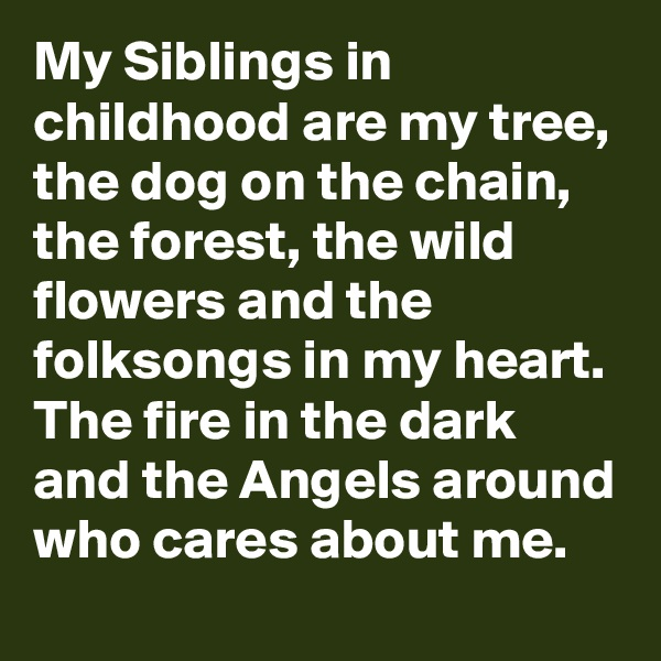 My Siblings in childhood are my tree, the dog on the chain, the forest, the wild flowers and the folksongs in my heart. The fire in the dark and the Angels around who cares about me.