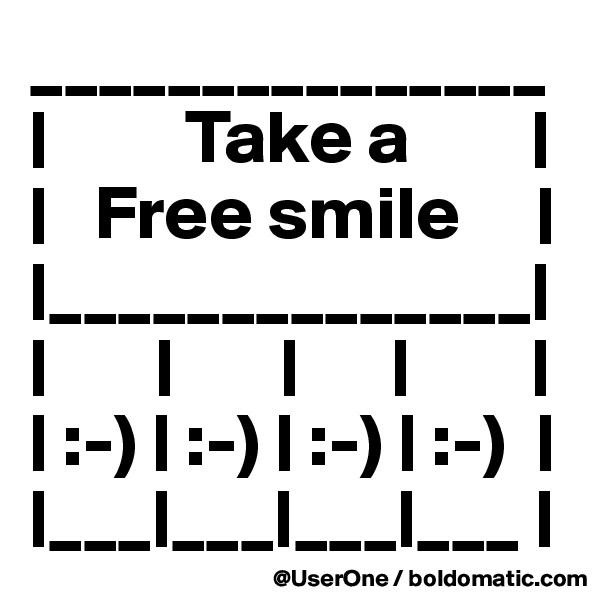 _______________ |         Take a        | |   Free smile     | |______________| |       |       |      |        | | :-) | :-) | :-) | :-)  | |___|___|___|___ |