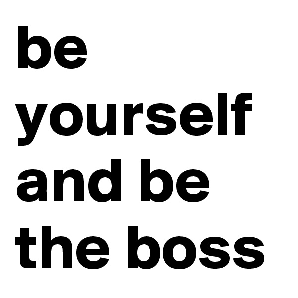 be yourself and be the boss