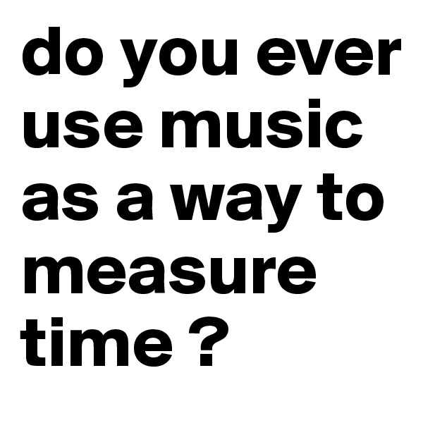 do you ever use music as a way to measure time ?