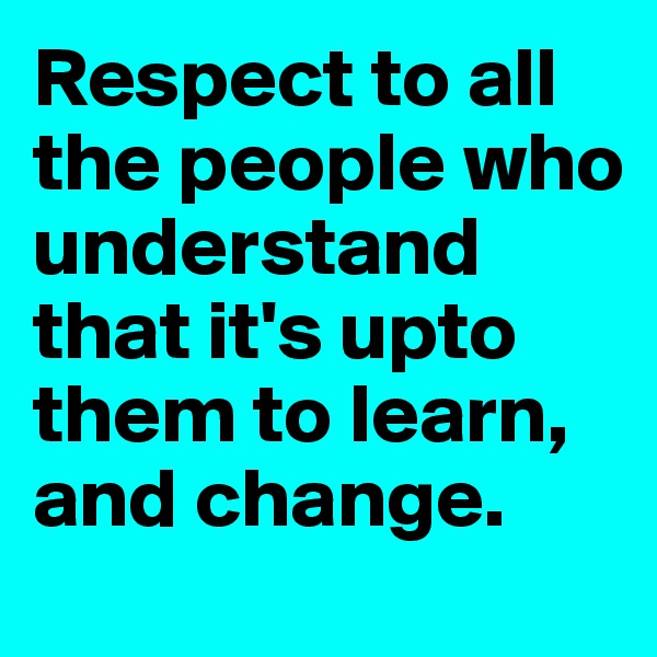 Respect to all the people who understand that it's upto them to learn, and change.
