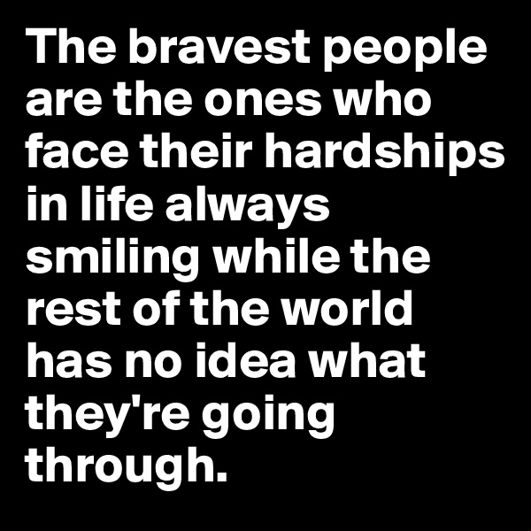 The bravest people are the ones who face their hardships in life always smiling while the rest of the world has no idea what they're going through.