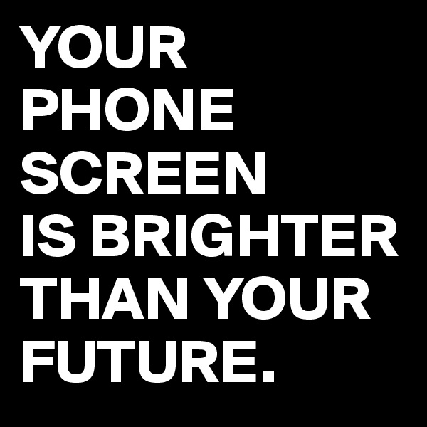 YOUR PHONE SCREEN IS BRIGHTER THAN YOUR FUTURE.