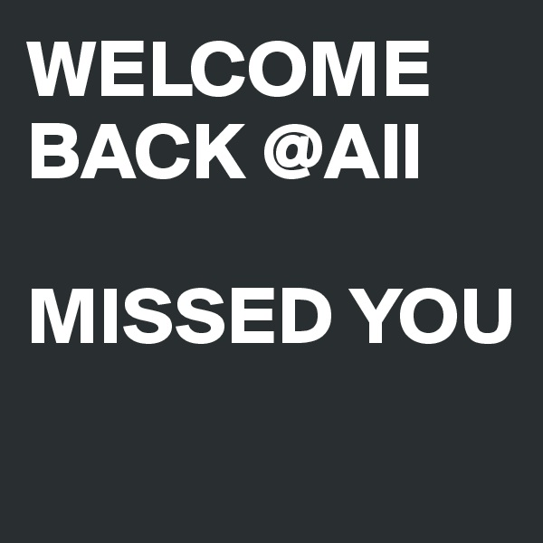 WELCOME BACK @All  MISSED YOU