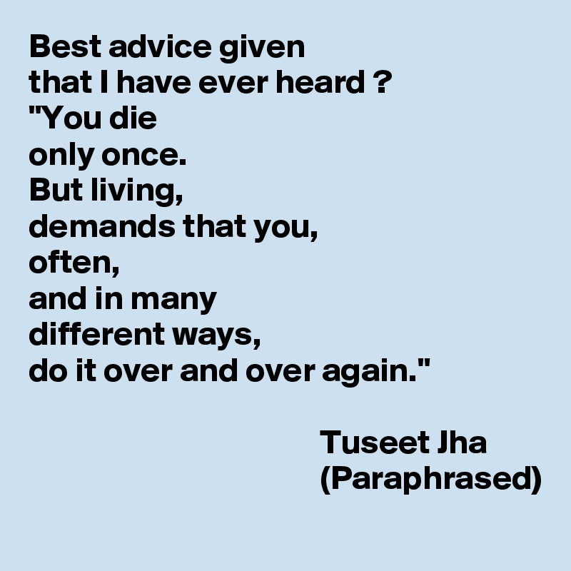 """Best advice given  that I have ever heard ? """"You die  only once. But living,  demands that you, often,  and in many  different ways,  do it over and over again.""""                                             Tuseet Jha                                            (Paraphrased)"""