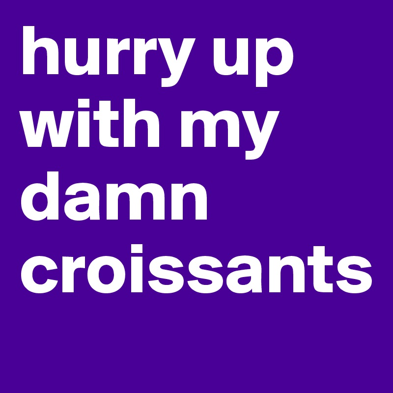 hurry up with my damn croissants