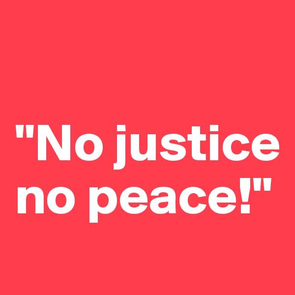 """""""No justice no peace!"""""""
