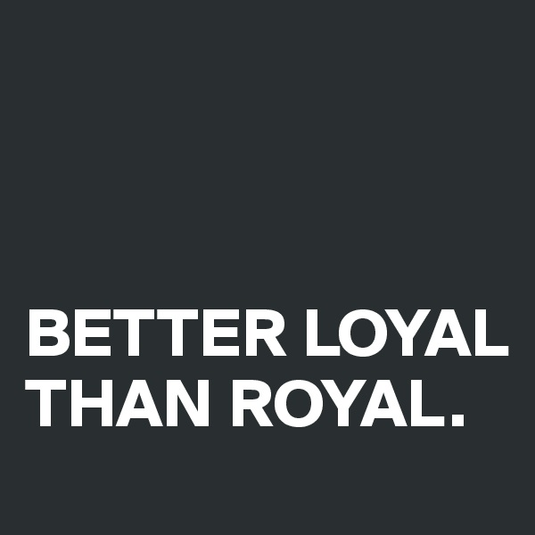 BETTER LOYAL THAN ROYAL.