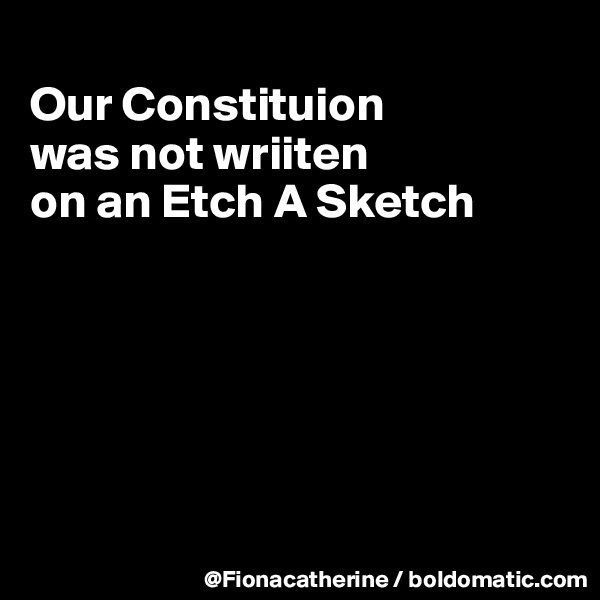 Our Constituion was not wriiten on an Etch A Sketch