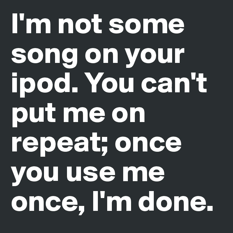 I'm not some song on your ipod. You can't put me on repeat; once you use me once, I'm done.