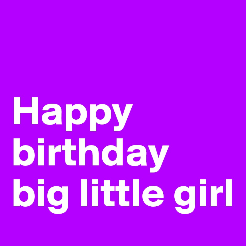 happy birthday big little girl post by babs 77 on boldomatic