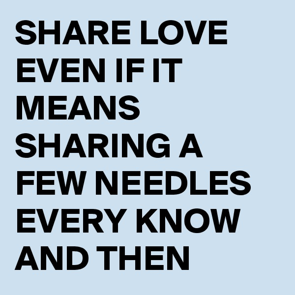 SHARE LOVE EVEN IF IT MEANS SHARING A FEW NEEDLES EVERY KNOW AND THEN
