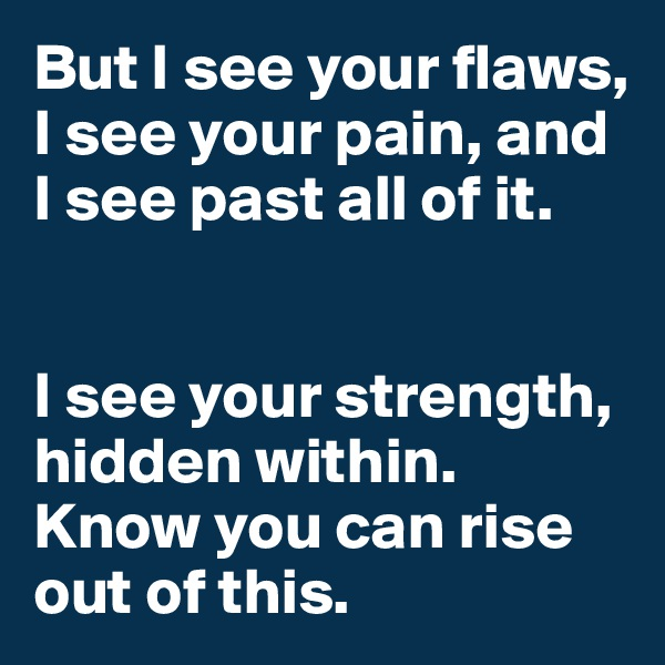 But I see your flaws,  I see your pain, and I see past all of it.    I see your strength, hidden within. Know you can rise out of this.