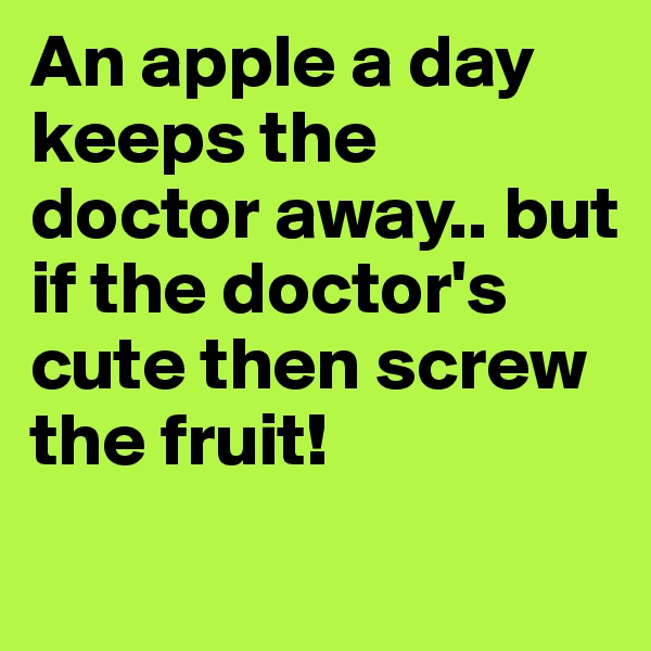 An apple a day keeps the doctor away.. but if the doctor's cute then screw the fruit!