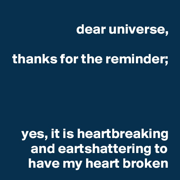 dear universe,  thanks for the reminder;     yes, it is heartbreaking and eartshattering to have my heart broken