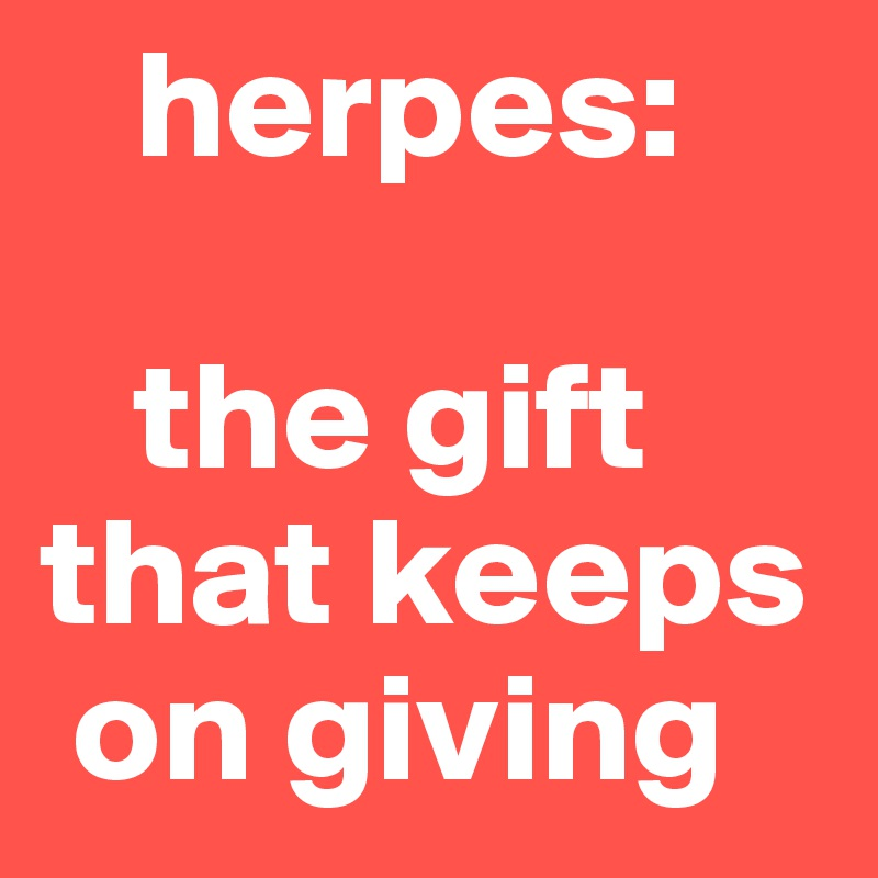 Herpes the gift that keeps on giving