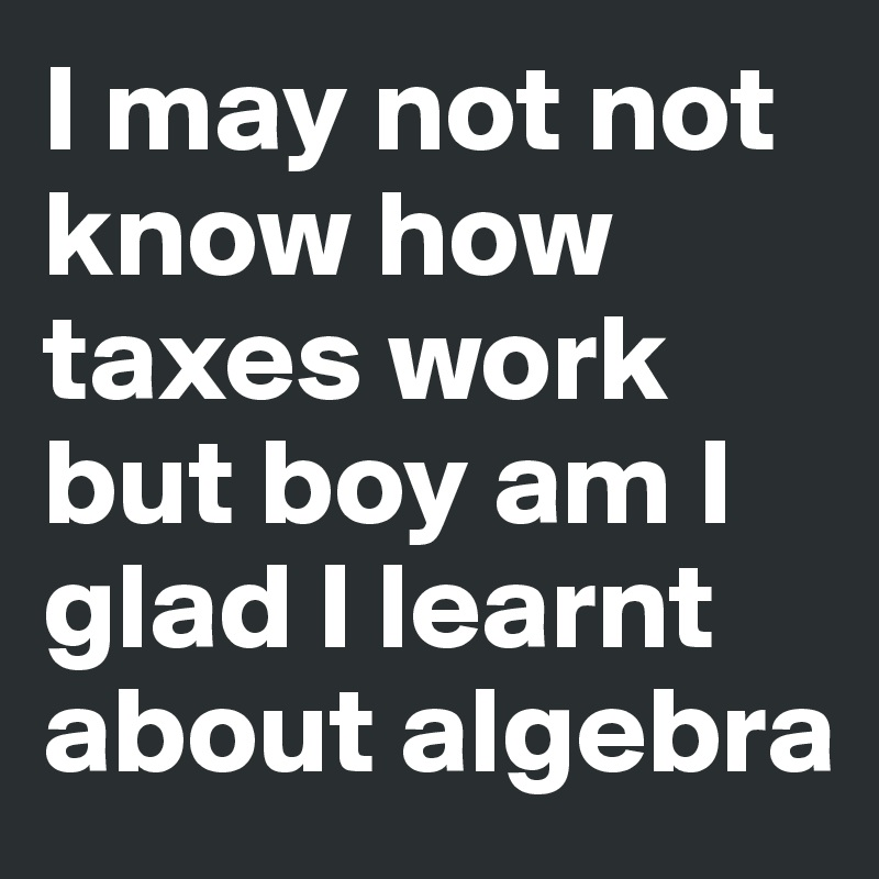 I may not not know how taxes work but boy am I glad I learnt about algebra
