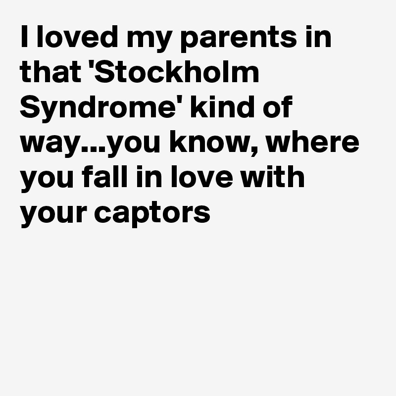 I loved my parents in that 'Stockholm Syndrome' kind of way...you know, where you fall in love with your captors