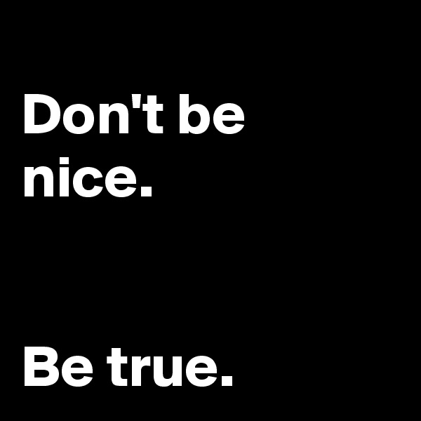 Don't be nice.   Be true.