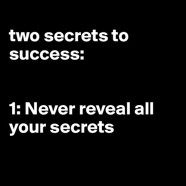 two secrets to success:   1: Never reveal all your secrets