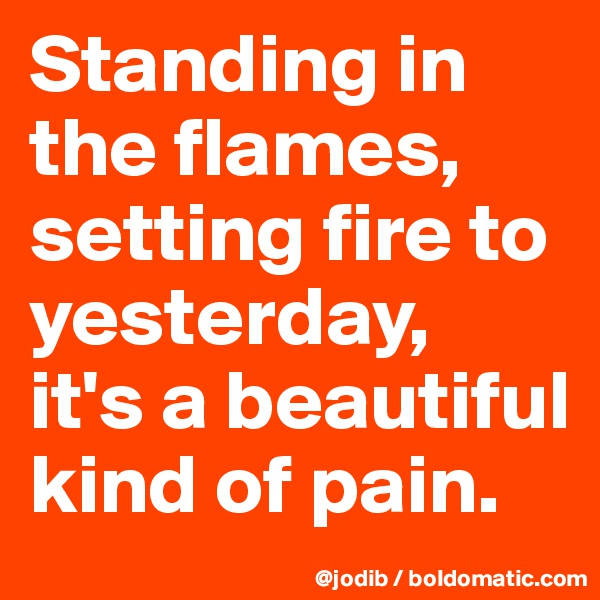 Standing in the flames, setting fire to yesterday, it's a beautiful kind of pain.