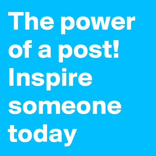 The power of a post! Inspire someone today
