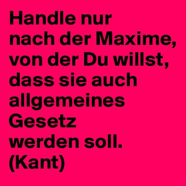 Handle nur nach der Maxime, von der Du willst, dass sie auch allgemeines Gesetz werden soll. (Kant)