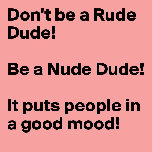 Don't be a Rude Dude!  Be a Nude Dude!   It puts people in a good mood!