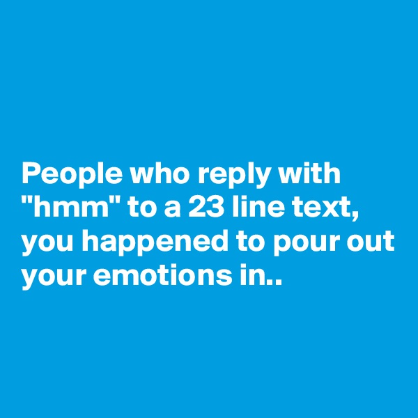 """People who reply with """"hmm"""" to a 23 line text, you happened to pour out your emotions in.."""