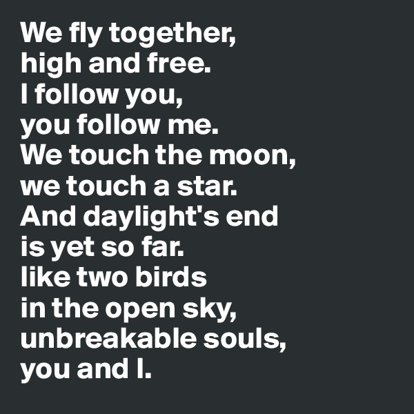 We fly together,  high and free.  I follow you,  you follow me.  We touch the moon,  we touch a star.  And daylight's end  is yet so far.  like two birds  in the open sky,  unbreakable souls,  you and I.