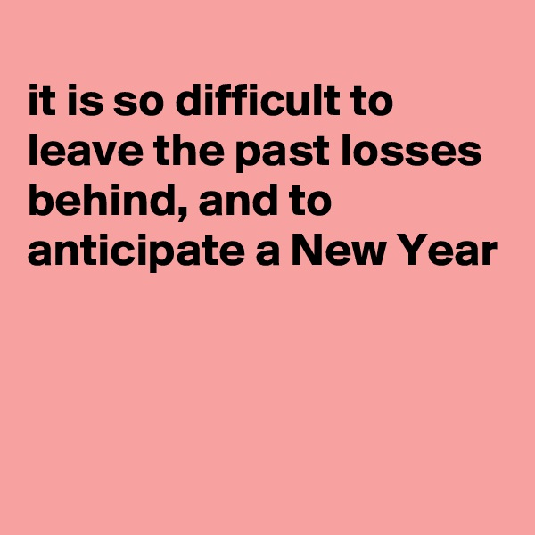 it is so difficult to leave the past losses behind, and to anticipate a New Year
