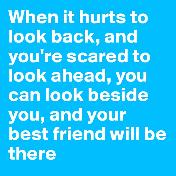 When it hurts to look back, and you're scared to look ahead, you can look beside you, and your best friend will be there