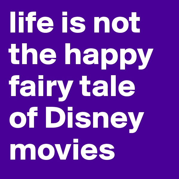 life is not the happy fairy tale of Disney movies