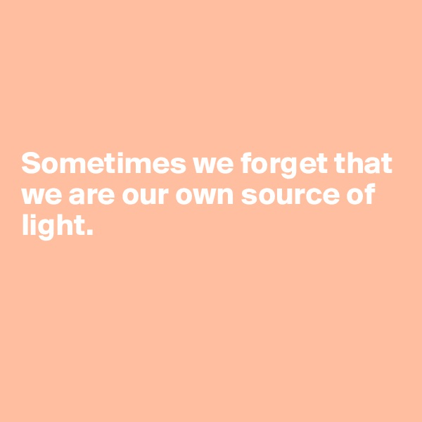 Sometimes we forget that we are our own source of light.