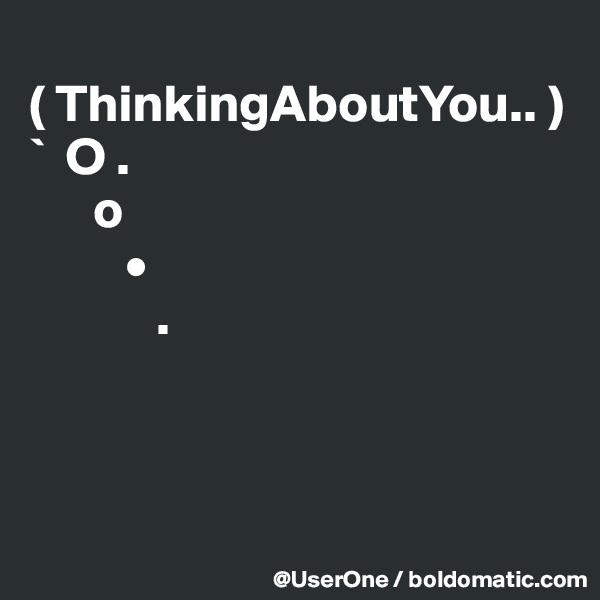 ( ThinkingAboutYou.. ) `  O .       o                  •             .