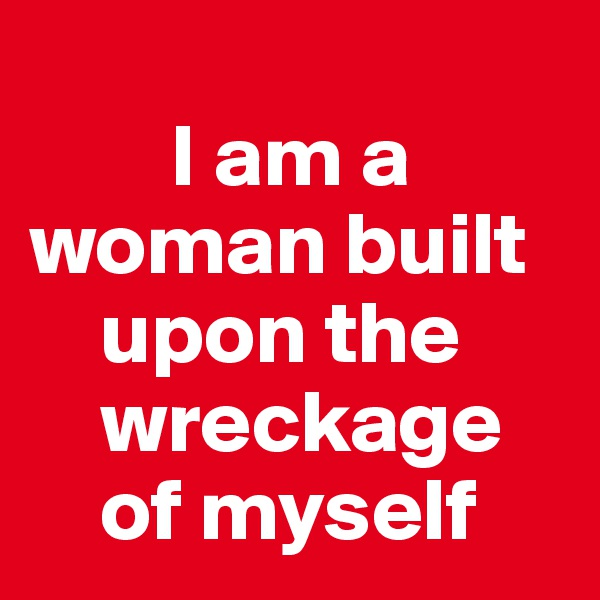 I am a   woman built      upon the      wreckage      of myself